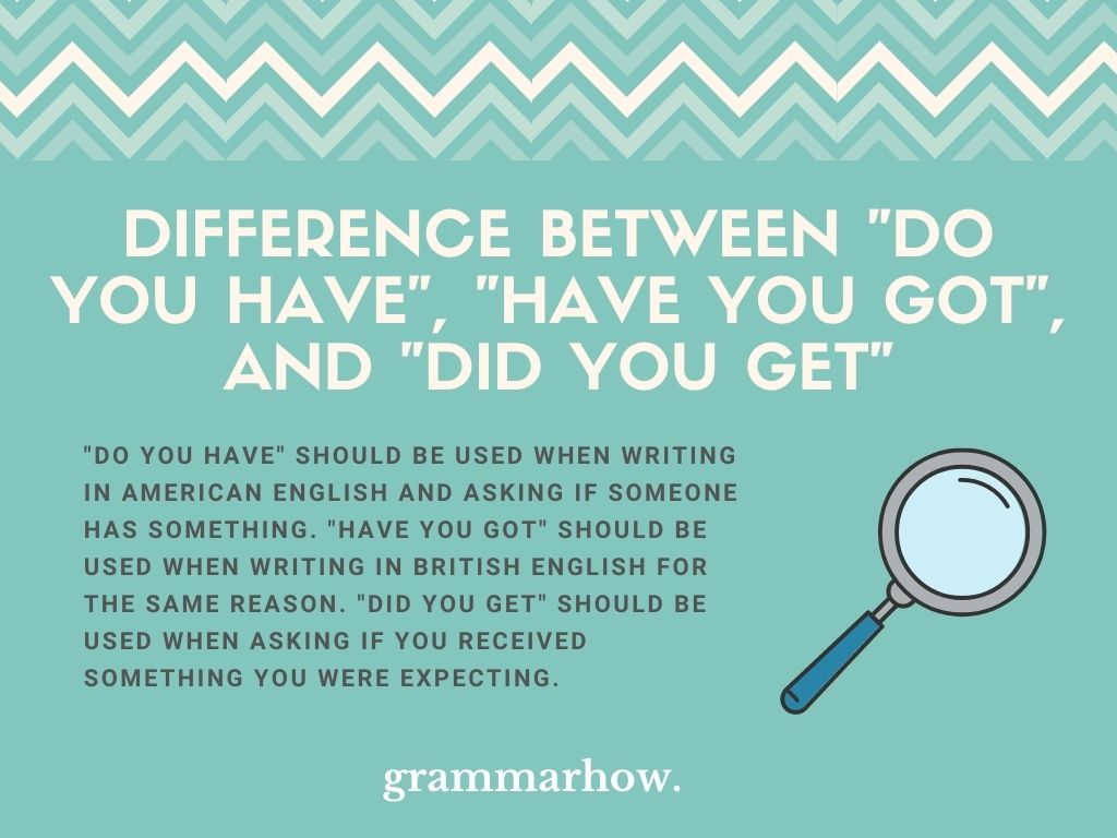 """What Is The Difference Between """"Do You Have,"""" """"Have You Got,"""" And """"Did You Get""""?"""